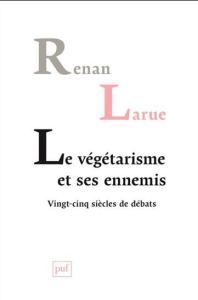 Renan Larue, le végétarisme et ses ennemis, vingt-cinq siècles de débats, PUF, 2015