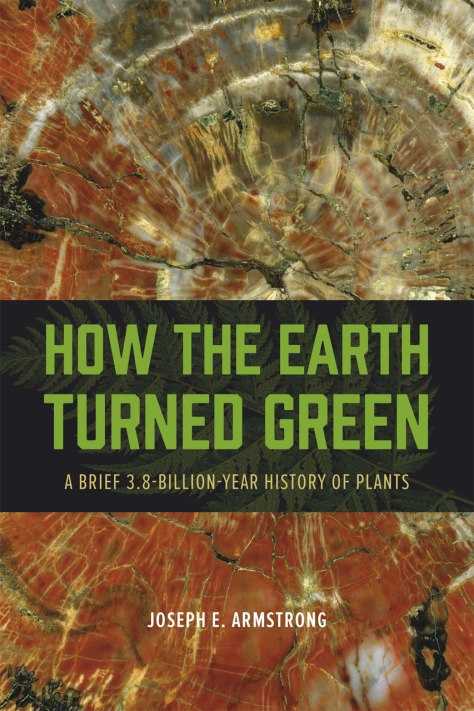 How the earth turned green - a brief 3.8 billion-year history of plants- Joseph E. Armstrong, The University of Chicago Press, 2014